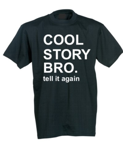 Cool story bro - tell it again